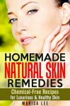 Homemade Natural Skin Remedies: Chemical-Free Recipes for Luxurious & Healthy Skin (DIY Beauty Products) - Marisa Lee