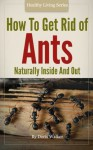 How To Get Rid Of Ants - Organic And Green Housecleaning Techniques For Inside And Out - Doris Walker
