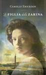 La figlia della zarina - Carolly Erickson, Anna Luisa Zazo