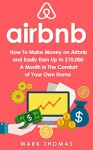 Airbnb: How To Make Money On Airbnb and Easily Earn Up to $10,000 A Month In The Comfort of Your Own Home (Airbnb, Hosting, Real Estate, Bed and Breakfast, Vacation Rental, Entrepreneur) - Mark Thomas