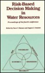Risk Based Decision Making In Water Resources: Proceedings Of The Fourth Conference, Santa Barbara, California, October 15 20, 1989 - Yacov Y. Haimes
