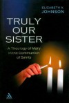 Truly our Sister: A Theology of Mary in the Communion of Saints - Elizabeth A. Johnson