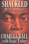 Shackled: My Life as a Slave - Charles Ball, Isaac Fisher, Robert James Toy