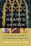 Lift Your Hearts on High: Eucharistic Prayer in the Reformed Tradition - Ronald P. Byars