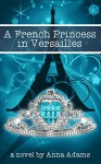 A French Princess in Versailles (The French Girl Series Book 3) - Anna Adams, Maya Rock
