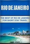 Rio de Janeiro: The Best of Rio de Janeiro (Rio de Janeiro Travel Guide,Brazil) (Short Stay Travel - City Guides Book 16) - Gary Jones
