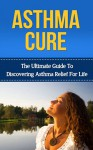 Asthma Cure: The Ultimate Guide to Discovering Asthma Relief for Life ( asthma relief, asthma treatment, asthma, asthma attack) (asthma relief, asthma, ... symptoms, asthma treatment, asthma cure) - John Richards