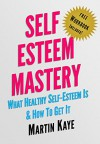 Self Esteem Mastery (Workbook Included!): What Healthy Self-Esteem Is & How To Get It - Martin Kaye