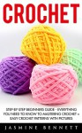 Crochet: Step-By-Step Beginners Guide - Everything You Need To Know To Mastering Crochet + Easy Crochet Patterns With Pictures (Crochet, Crochet Patterns, Crochet For Beginners) - Jasmine Bennett