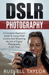 DSLR Photography: A Complete Beginner's Guide To Using DSLR Camera And Mastering the Art of Digital Photography In No Time! (Photography, Digital Photography, How to Use DSLR Camera) - Russell Taylor