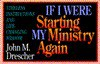 If I Were Starting My Ministry Again - John M. Drescher