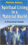 Spiritual Living in a Material World - Morton T. Kelsey