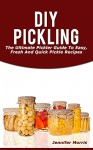 DIY Pickling: The Ultimate Pickler Guide To Easy, Fresh And Quick Pickle Recipes - Jennifer Morris