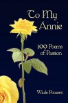 To My Annie: 100 Poems of Passion - Wade Powers