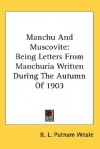 Manchu and Muscovite: Being Letters from Manchuria Written During the Autumn of 1903 - B.L. Putnam Weale