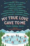 My True Love Gave to Me: Twelve Holiday Stories - Rainbow Rowell, Holly Black, Myra McEntire, Kiersten White, Stephanie Perkins, Laini Taylor, Gayle Forman, Matt de la Pena, Jenny Han, Ally Carter, Kelly Link, David Levithan