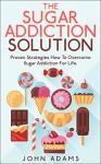 Sugar Addiction : The Sugar Addiction Solution : Proven Strategies : How To Overcome Sugar Addiction For Life ! (Sugar Addiction,sugar addiction cure, sugar addiction detox, sugar addiction books) - John Adams