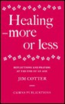 Healing: More or Less - Reflections and Prayers on the Meaning and Ministry of Healing at the End of an Age - Jim Cotter, Peter Pelz