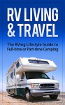 RV Living & Travel: The RVing Lifestyle Guide to Full-time or Part-time Camping - Robert Fairbanks