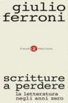 Scritture a perdere: la letteratura negli anni zero - Giulio Ferroni