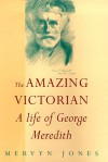 The Amazing Victorian: A Life Of George Meredith - Mervyn Jones