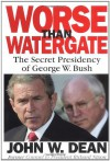 Worse Than Watergate: The Secret Presidency of George W. Bush - John W. Dean