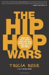 Hip Hop Wars, The: What We Talk about When We Talk about Hip Hop--And Why It Matters - Tricia Rose
