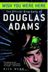 Wish You Were Here: The Offical Biography of Douglas Adams - Nick Webb