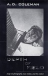Depth Of Field: Essays On Photography, Mass Media, And Lens Culture - A.D. Coleman