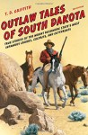 Outlaw Tales of South Dakota: True Stories of the Mount Rushmore State's Most Infamous Crooks, Culprits, and Cutthroats - T. D. Griffith
