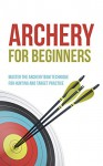 Archery for Beginners: Master the Archery Bow Technique for Hunting and Target Practice - Robert Fairbanks