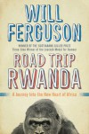 Road Trip Rwanda: A Journey Into the New Heart of Africa - Will Ferguson