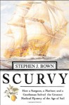 Scurvy: How a Surgeon, a Mariner, and a Gentlemen Solved the Greatest Medical Mystery of the Age of Sail - Stephen R. Bown
