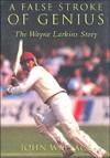 A False Stroke of Genius: The Wayne Larkins Story - John Wallace