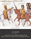 A History of the Eastern Roman Empire from the Fall of Irene to the Accession of Basil I - J.B. Bury