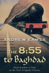 The 8:55 to Baghdad: From London to Iraq on the Trail of Agatha Christie and theOrient Express - Andrew Eames