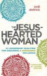 The Jesus-Hearted Woman:10 Leadership Qualities for Enduring and Endearing Influence - Jodi Detrick, Joanna Weaver