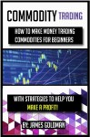 Commodity Trading: How to make money trading commodities for beginners with strategies to help you make a profit (commodity, commodities, commodities market, ... for beginners, commodities investing) - James Goldman