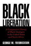 Black Liberation: A Comparative History of Black Ideologies in the United States and South Africa - George M. Fredrickson
