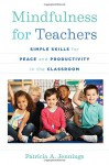 Mindfulness for Teachers: Simple Skills for Peace and Productivity in the Classroom (The Norton Series on the Social Neuroscience of Education) - Patricia A. Jennings, Daniel J. Siegel