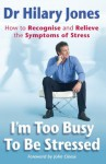 I'm Too Busy to be Stressed: How to Recognise and Relieve the Symptoms of Stress - Hilary Jones