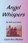 Angel Whispers: Be Still and Listen - Carol-Ann Medina