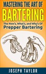 PREPPER: Mastering the Art Of Bartering: The How's, What's, and Why's Of Prepper Bartering - Joseph Taylor