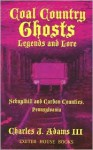 Coal Country Ghosts, Legends and Lore - Charles J. Adams III