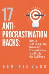 17 Anti-Procrastination Hacks: How to Stop Being Lazy, Overcome Procrastination, and Finally Get Stuff Done - Dominic Mann