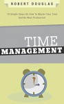 Getting Things Done: Time Management, 10 Simple Steps On How To Master Your Time And Be More Productive! (Time Control, Timehack, Time Management Skills, Productivity, Save Time, Get Stuff Done) - Robert Douglas
