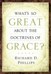 What's So Great about the Doctrines of Grace? - Richard D. Phillips