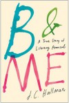 B & Me: A True Story of Literary Arousal - J.C. Hallman