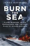 Burn the Sea: Flame Warfare, Black Propaganda and the Nazi Plan to Invade England - James Hayward