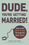 Dude, You're Getting Married!: How to Get (Both of You) Through the Big Day - John Pfeiffer